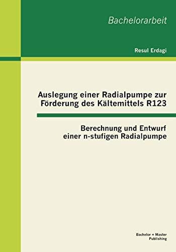 Auslegung einer Radialpumpe zur Förderung des Kältemittels R123: Berechnung und Entwurf einer n-stufigen Radialpumpe