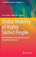 Global Mobility of Highly Skilled People: Multidisciplinary Perspectives on Self-initiated Expatriation (International Perspectives on Migration, 16)