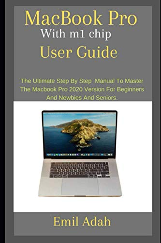 MacBook Pro With m1 chip User Guide: The Ultimate step by step manual To Master The MacBook Pro 2020 Version For Beginners and newbies and Seniors.