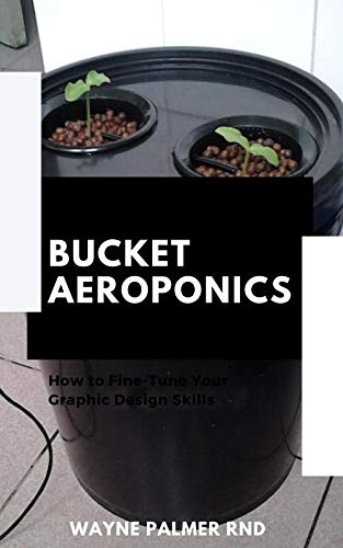 BUCKET AEROPONICS : The Complete Guide On Aeroponics And Bucket Aeroponics Farming To Help You Grow Your Fresh Indoor Vegetables (English Edition)