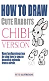 HOW TO DRAW CUTE RABBITS CHIBI VERSION: HAVE FUN LEARNING STEP BY STEP HOW TO CREATE BEAUTIFUL ANIMALS FROM A CIRCLE