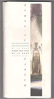 Hymne au Parfum, Deux Siecles d'Histoire dans les Arts Decoratifs et la Mode Musee des Arts : Hymn to Perfume, Two Centuries of the Decorative Art and Fashion of Perfume