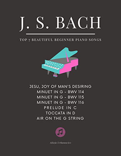 BACH - Top 7 BEAUTIFUL Beginner Piano Songs: Jesu, Joy of Man's Desiring; Minuet in G; Prelude in C; Toccata in D; Air on the G String: Famous Popular ... Yourself How to Play. (English Edition)