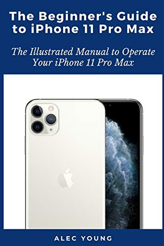The Beginner's Guide to iPhone 11 Pro Max: The Illustrated Manual to Operate Your iPhone 11 Pro Max
