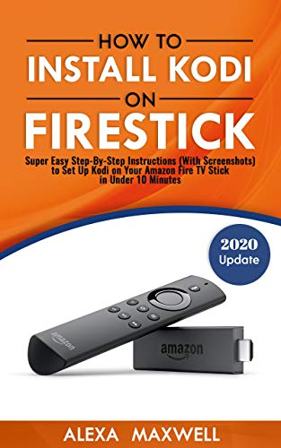 How to Install Kodi on Firestick: Super Easy Step-By-Step Instructions (With Screenshots) to Set Up Kodi on Your Amazon Fire TV Stick in Under 10 Minutes (2019 Update) (English Edition)