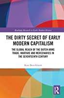 The Dirty Secret of Early Modern Capitalism: The Global Reach of the Dutch Arms Trade, Warfare and Mercenaries in the Seventeenth Century (Routledge Research in Early Modern History)
