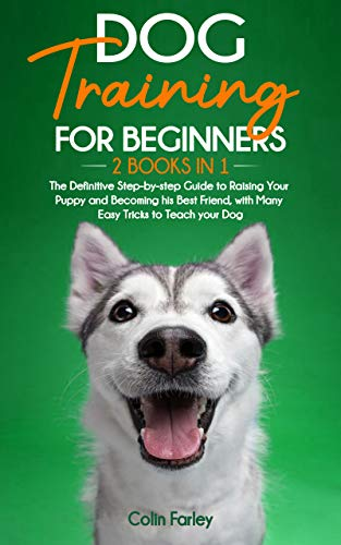 Dog Training For Beginners: 2 Books in 1 - The Definitive Step-by-step Guide to Raising Your Puppy and Becoming his Best Friend, with Many Easy Tricks to Teach your Dog