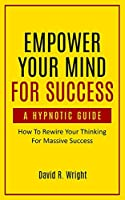 Empower Your Mind For Success, A Hypnotic Guide: How To Rewire Your Thinking For Massive Success
