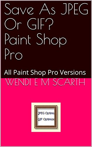 Save As JPEG Or GIF? Paint Shop Pro: All Paint Shop Pro Versions (Paint Shop Pro Made Easy Book 396) (English Edition)