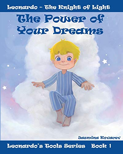The Power of Your Dreams: Leonardo's Tools to Resolve Life's Challenges and Feel Good (Leonardo - Knight of the Light, Band 1)