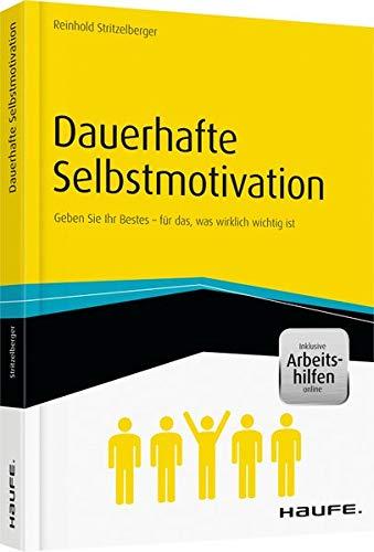 Dauerhafte Selbstmotivation - inkl. Arbeitshilfen online: Geben Sie Ihr Bestes – für das, was wirklich wichtig ist (Haufe Fachbuch)