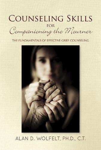 Counseling Skills for Companioning the Mourner: The Fundamentals of Effective Grief Counseling (The Companioning Series)