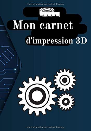 Carnet d'impression 3D: Journal de bord pour impression 3D...