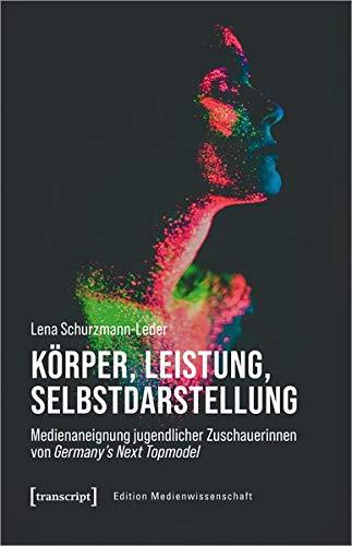 Körper, Leistung, Selbstdarstellung: Medienaneignung jugendlicher Zuschauerinnen von Germany's Next Topmodel (Edition Medienwissenschaft, Bd. 84)