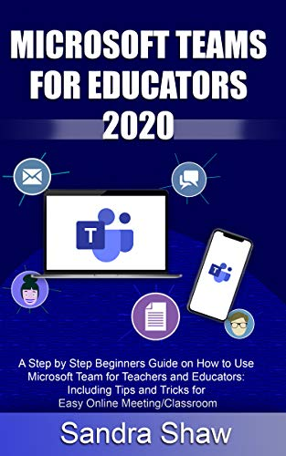 MICROSOFT TEAM FOR EDUCATORS 2020: A Step by Step Beginners Guide on How to Use Microsoft Team for Teachers and Educators: Including Tips and Tricks for Easy Online Meeting/Classroom (English Edition)