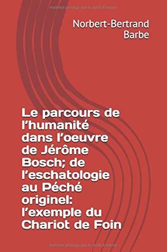 Le parcours de l'humanité dans l'oeuvre de Jérôme Bosch; de l'eschatologie au Péché originel: l'exemple du Chariot de Foin (Travaux Panofskiens)