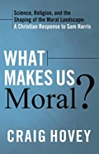 What Makes Us Moral?: Science, Religion and the Shaping of the Moral Landscape: A Christian Response to Sam Harris