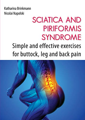 Sciatica and Piriformis Syndrome: Simple and Effective Techniques for Buttock, Leg and Back Pain: Simple and Effective Exercises for Buttock, Leg, and Back Pain