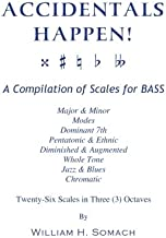 ACCIDENTALS HAPPEN! A Compilation of Scales for Double Bass in Three Octaves: Major & Minor, Modes, Dominant 7th, Pentatonic & Ethnic, Diminished & Augmented, Whole Tone, Jazz & Blues, Chromatic