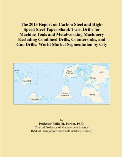 The 2013 Report on Carbon Steel and High-Speed Steel Taper Shank Twist Drills for Machine Tools and Metalworking Machinery Excluding Combined Drills, ... Gun Drills: World Market Segmentation by City