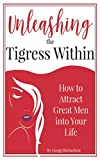 Unleashing The Tigress Within: How to Attract Great Men into Your Life (Relationship and Dating Advice for Women)