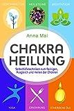 Chakra Heilung: Selbsthilfetechniken zum Reinigen, Ausgleich und Heilen der Chakren - Anna Mai