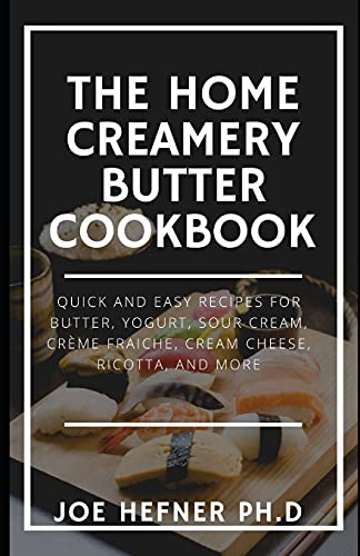 THE HOME CREAMERY BUTTER COOKBOOK: Quick And Easy Recipes for Butter, Yogurt, Sour Cream, Crème Fraiche, Cream Cheese, Ricotta, and More
