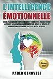L'INTELLIGENCE ÉMOTIONNELLE: Guide pratique de gestion des émotions pour transformer la pensée négative en pensée positive, gérer le stress et augmenter l'estime de soi pour vivre heureux