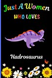 Just A Women Who Loves Hadrosaurus: New Hadrosaurus Lovers Women Notebook .Blank Lined Hadrosaurus Notebook Journal for Women, Mother,Sister, ... Writing/ Notes. Best Christmas Gift. V.5