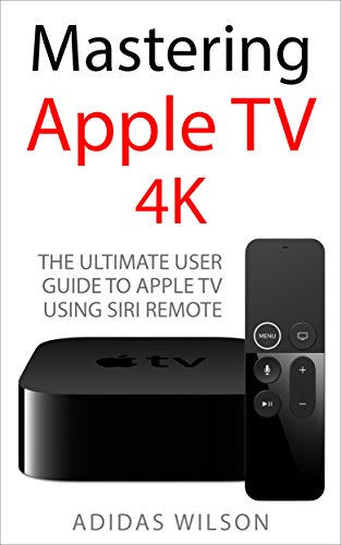 Mastering Apple TV 4K: The Ultimate User Guide To Apple TV Using Siri Remote (English Edition)