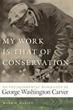 My Work Is That of Conservation: An Environmental Biography of George Washington Carver (Environmental History and the American South Ser.)