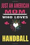 Just An American Mom Who Loves handball: American Mom love handball ,Notebook/Journal,guest book,Happy Birthday,Cute Girls Journal/Notebook,Old Woman ......