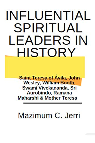 Influential Spiritual Leaders in History : Saint Teresa of Ávila, John Wesley, William Booth, Swami Vivekananda, Sri Aurobindo, Ramana Maharshi & Mother ... Leaders in History) (English Edition)