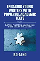 Engaging Young Writers with Powerful Academic Texts: Systemic Functional Grammar (SFG) Based English Text Analysis