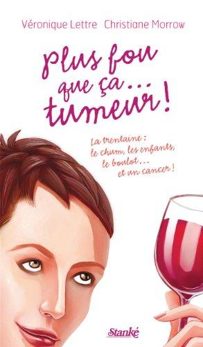 Plus fou que ça... tumeur !: La trentaine : le chum, les enfants, le boulot... et un cancer ! (French Edition)