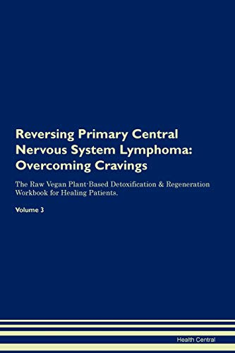 Reversing Primary Central Nervous System Lymphoma: Overcoming Cravings The Raw Vegan Plant-Based Detoxification & Regeneration Workbook for Healing Patients. Volume 3