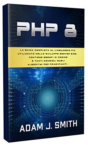 PHP 8 : La guida completa al linguaggio più utilizzato nello sviluppo server side. Contiene esempi di codice e tanti consigli sugli algoritmi per principianti.