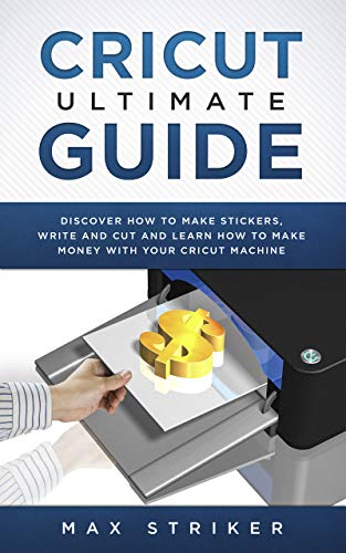 Cricut Ultimate Guide: Discover how to make stickers and write and cut paper, and learn how to make money with the Cricut machine