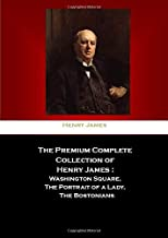 The Premium Complete Collection Of Henry James :: Washington Square, The Portrait Of A Lady, The Bostonians.