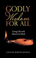 Godly Wisdom for All: Living Life With Heaven in Mind