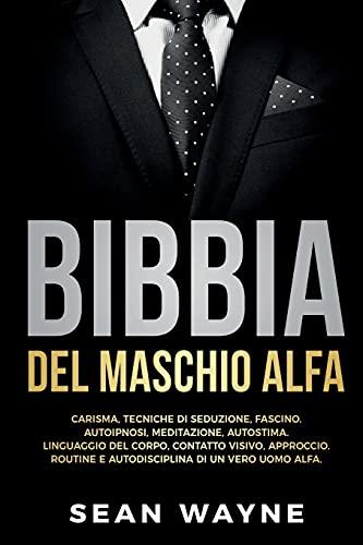 BIBBIA del MASCHIO ALFA: CARISMA, TECNICHE DI SEDUZIONE, FASCINO. AUTOIPNOSI, MEDITAZIONE, AUTOSTIMA. LINGUAGGIO DEL CORPO, CONTATTO VISIVO, APPROCCIO. ROUTINE E AUTODISCIPLINA DI UN VERO UOMO ALFA.