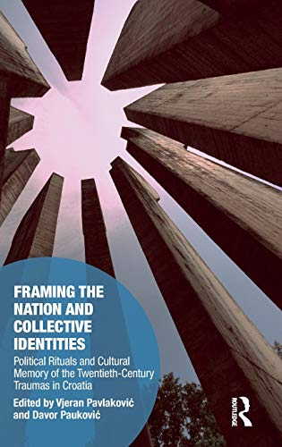 Download Framing the Nation and Collective Identities: Political Rituals and Cultural Memory of the Twentieth-Century Traumas in Croatia (Memory Studies: Global Constellations) 1138504017