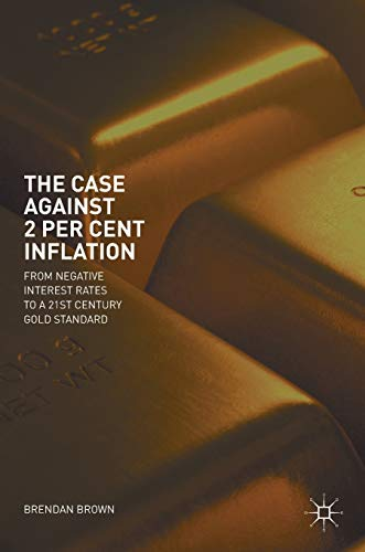 The Case Against 2 Per Cent Inflation: From Negative Interest Rates to a 21st Century Gold Standard