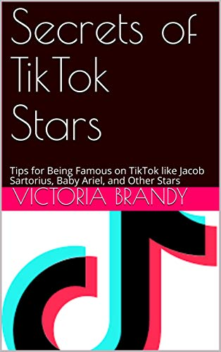 Secrets of TikTok Stars: Tips for Being Famous on TikTok like Jacob Sartorius, Baby Ariel, and Other Stars (English Edition)