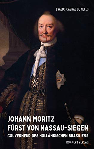Johann Moritz Fürst von Nassau-Siegen: Gouverneur des holländischen Brasiliens (German Edition)