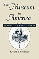 The Museum in America: Innovators and Pioneers (American Association for State and Local History Book Series)