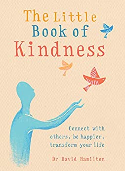 The Little Book of Kindness: Connect with others, be happier, transform your life by [Dr David Hamilton]
