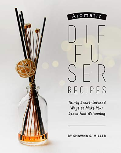 Aromatic Diffuser Recipes: Thirty Scent-Infused Ways to Make Your Space Feel Welcoming (English Edition)