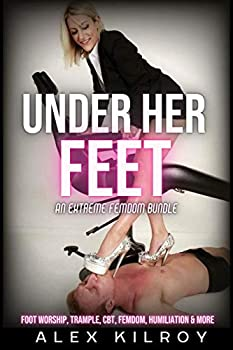 Under Her Feet  An Extreme Foot Fetish & Femdom Bundle  8 Stories   Foot Worship Foot Slavery Trample BallBusting CBT Humiliation & More.