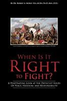 When Is It Right to Fight?: A Penetrating Look at the Difficult Issues Of Peace, Freedom, and Responsibility